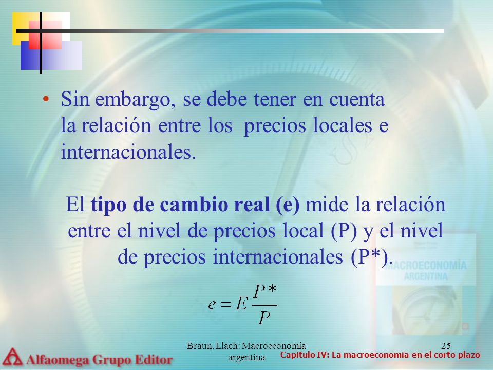 Braun, Llach: Macroeconomía argentina 25 Sin embargo, se debe tener en cuenta la relación entre los precios locales e internacionales. El tipo de camb