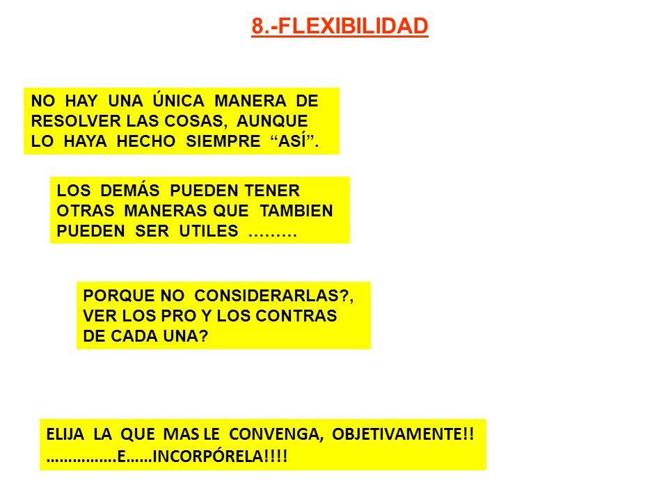 ELIJA LA QUE MAS LE CONVENGA, OBJETIVAMENTE!! …………….E……INCORPÓRELA!!!! 8.-FLEXIBILIDAD NO HAY UNA ÚNICA MANERA DE RESOLVER LAS COSAS, AUNQUE LO HAYA H