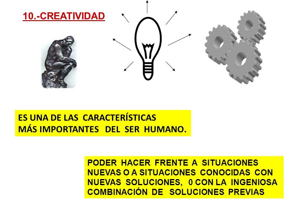 ES UNA DE LAS CARACTERÍSTICAS MÁS IMPORTANTES DEL SER HUMANO. 10.-CREATIVIDAD PODER HACER FRENTE A SITUACIONES NUEVAS O A SITUACIONES CONOCIDAS CON NU