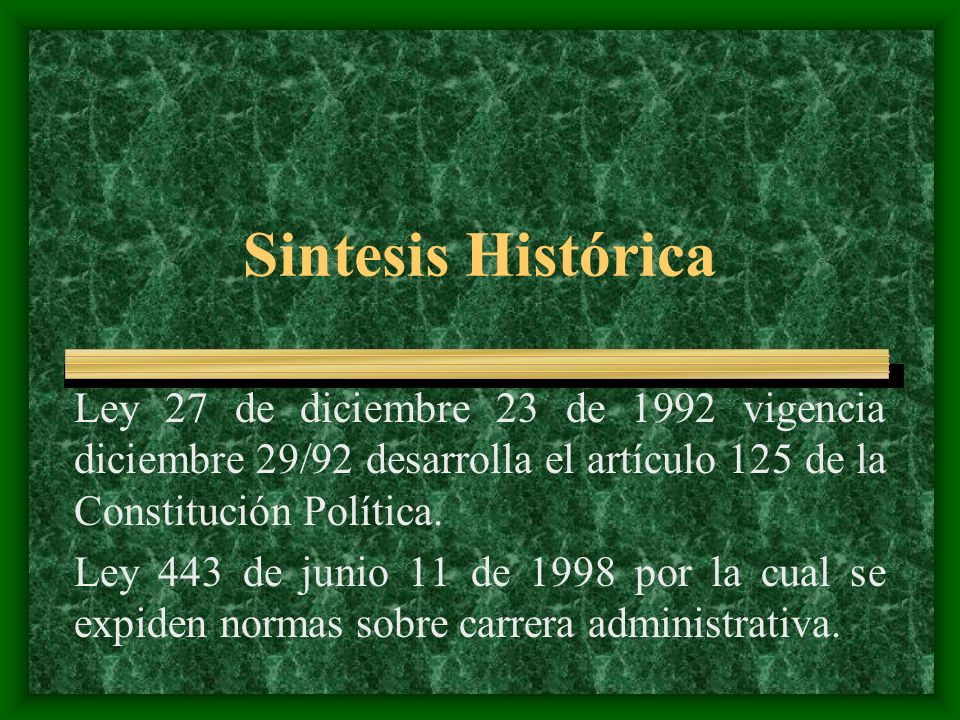 Sintesis Histórica Ley 27 de diciembre 23 de 1992 vigencia diciembre 29/92 desarrolla el artículo 125 de la Constitución Política. Ley 443 de junio 11