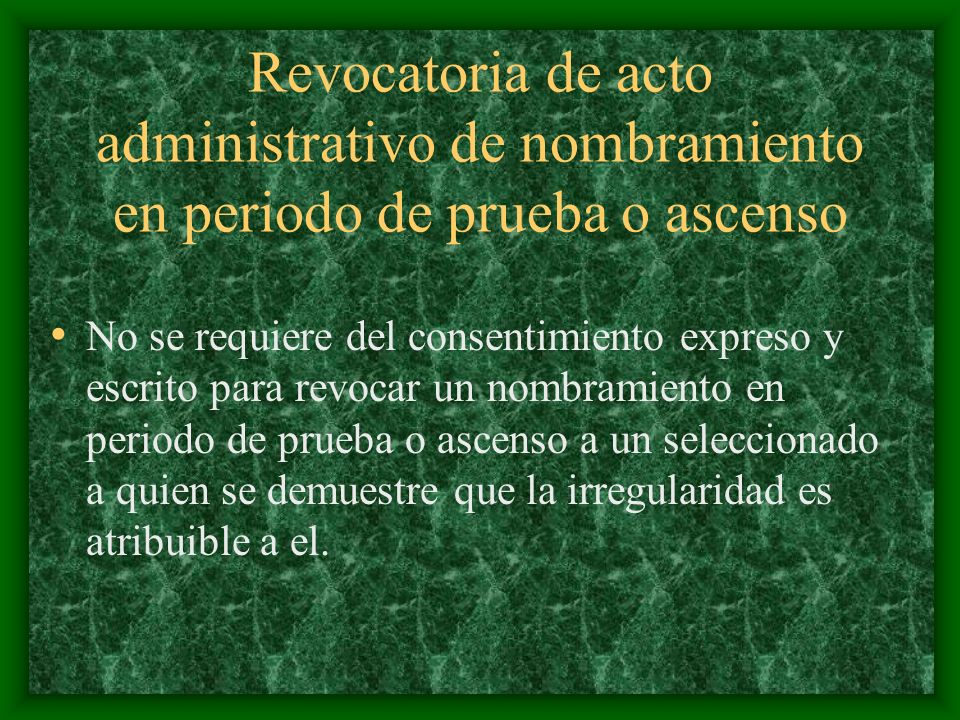 Revocatoria de acto administrativo de nombramiento en periodo de prueba o ascenso No se requiere del consentimiento expreso y escrito para revocar un nombramiento en periodo de prueba o ascenso a un seleccionado a quien se demuestre que la irregularidad es atribuible a el.