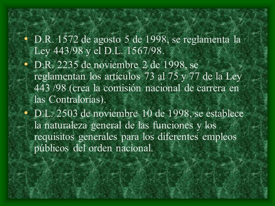 D.R. 1572 de agosto 5 de 1998, se reglamenta la Ley 443/98 y el D.L. 1567/98. D.R. 2235 de noviembre 2 de 1998, se reglamentan los artículos 73 al 75