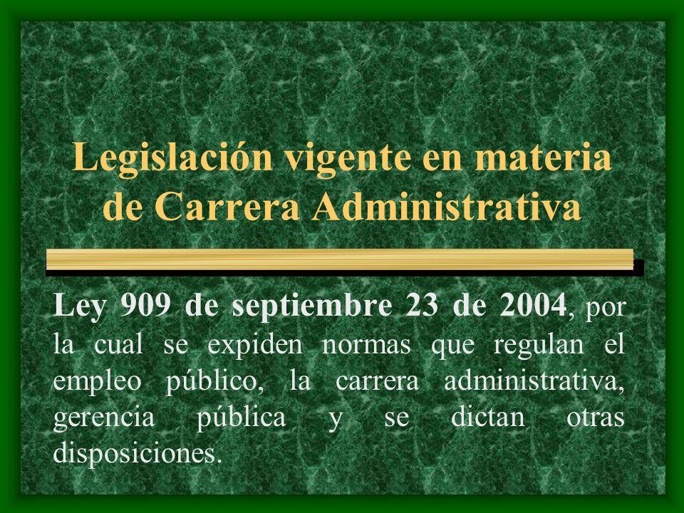 Legislación vigente en materia de Carrera Administrativa Ley 909 de septiembre 23 de 2004, por la cual se expiden normas que regulan el empleo público, la carrera administrativa, gerencia pública y se dictan otras disposiciones.