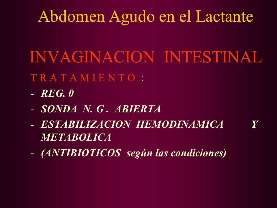 Abdomen Agudo en el Lactante INVAGINACION INTESTINAL T R A T A M I E N T O : -REG. 0 -SONDA N. G. ABIERTA -ESTABILIZACION HEMODINAMICA Y METABOLICA -(