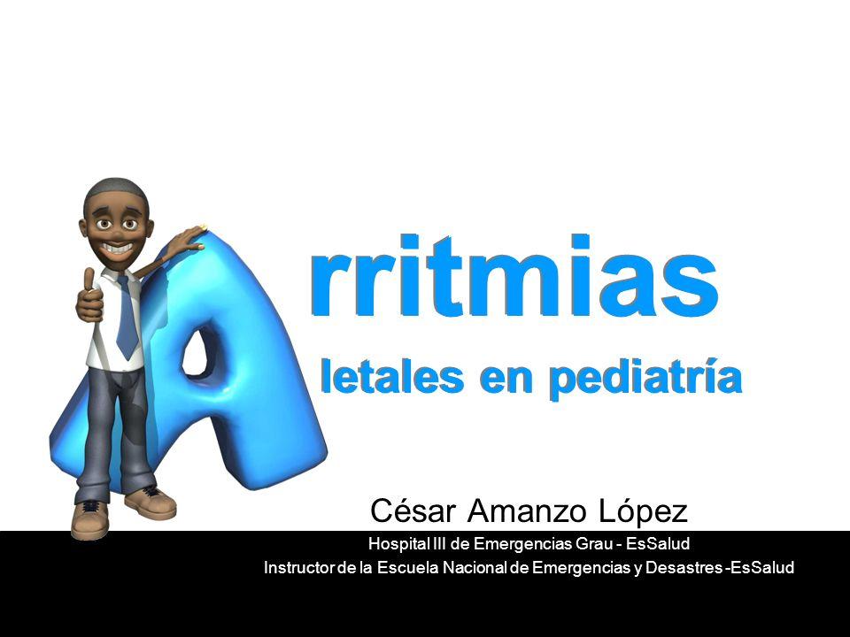 rritmias letales en pediatría César Amanzo López Hospital III de Emergencias Grau - EsSalud Instructor de la Escuela Nacional de Emergencias y Desastr