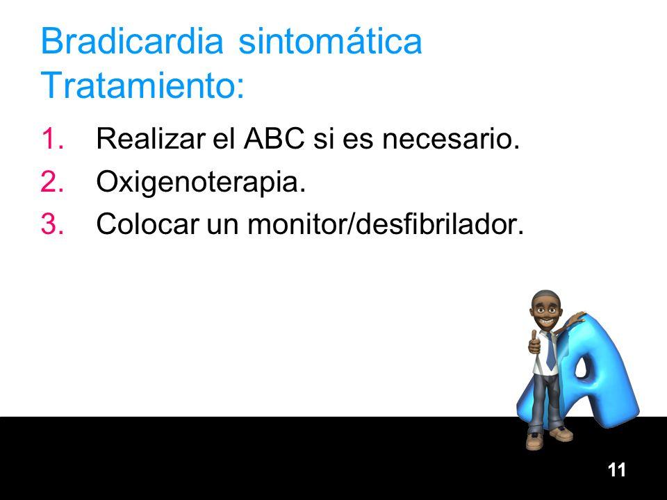 11 Bradicardia sintomática Tratamiento: 1.Realizar el ABC si es necesario. 2.Oxigenoterapia. 3.Colocar un monitor/desfibrilador.