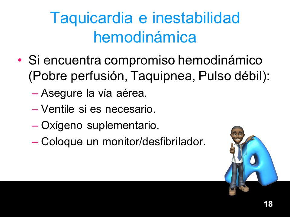 18 Taquicardia e inestabilidad hemodinámica Si encuentra compromiso hemodinámico (Pobre perfusión, Taquipnea, Pulso débil): –Asegure la vía aérea. –Ve