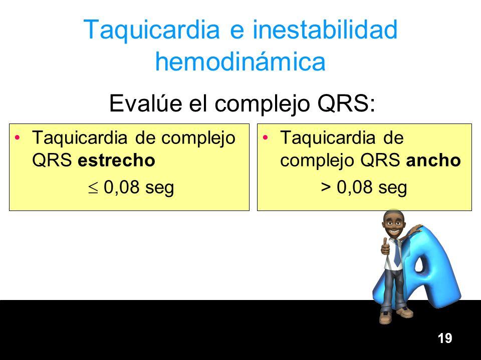 19 Taquicardia e inestabilidad hemodinámica Taquicardia de complejo QRS estrecho 0,08 seg Taquicardia de complejo QRS ancho > 0,08 seg Evalúe el compl