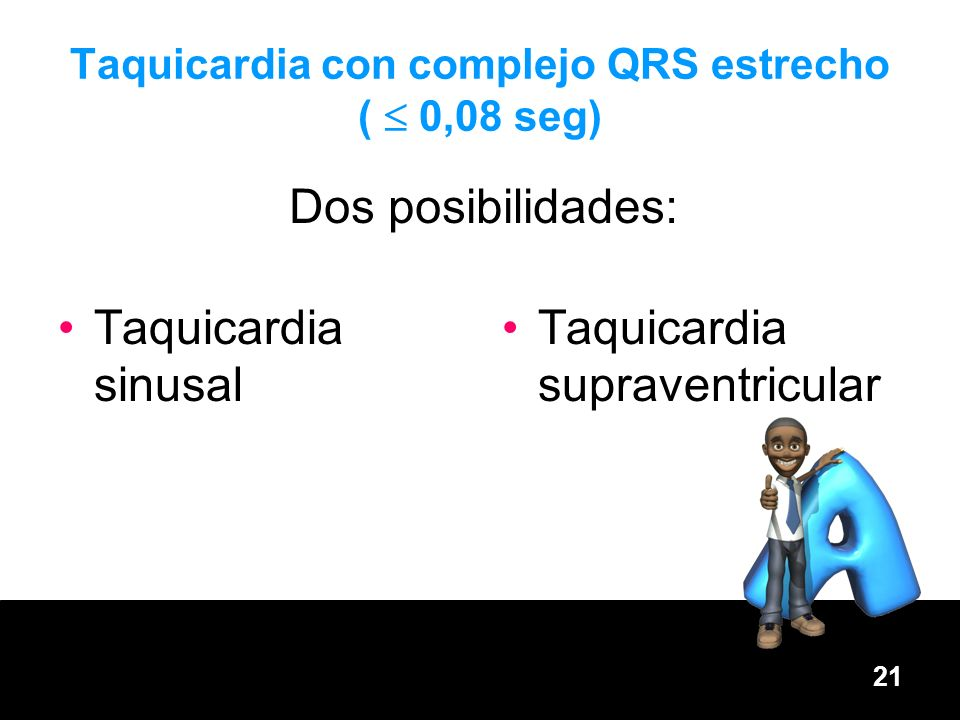 21 Taquicardia con complejo QRS estrecho ( 0,08 seg) Taquicardia sinusal Taquicardia supraventricular Dos posibilidades: