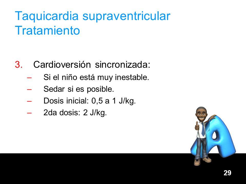 29 Taquicardia supraventricular Tratamiento 3.Cardioversión sincronizada: –Si el niño está muy inestable. –Sedar si es posible. –Dosis inicial: 0,5 a