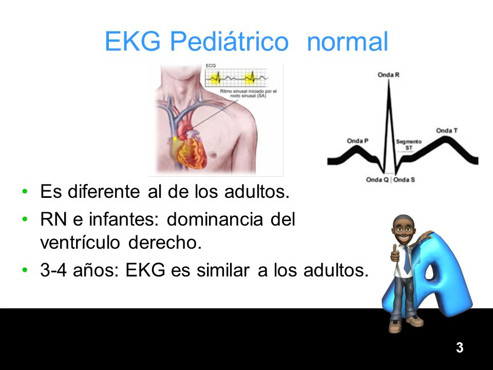 3 EKG Pediátrico normal Es diferente al de los adultos. RN e infantes: dominancia del ventrículo derecho. 3-4 años: EKG es similar a los adultos.