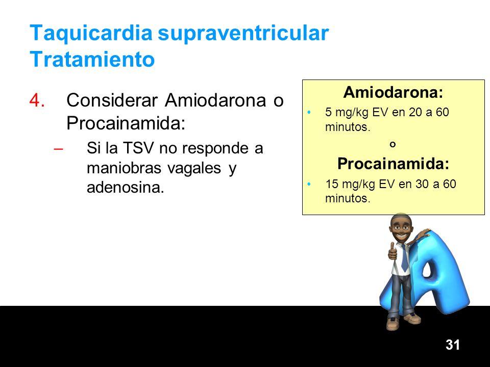 31 Taquicardia supraventricular Tratamiento Amiodarona: 5 mg/kg EV en 20 a 60 minutos. o Procainamida: 15 mg/kg EV en 30 a 60 minutos. 4.Considerar Am