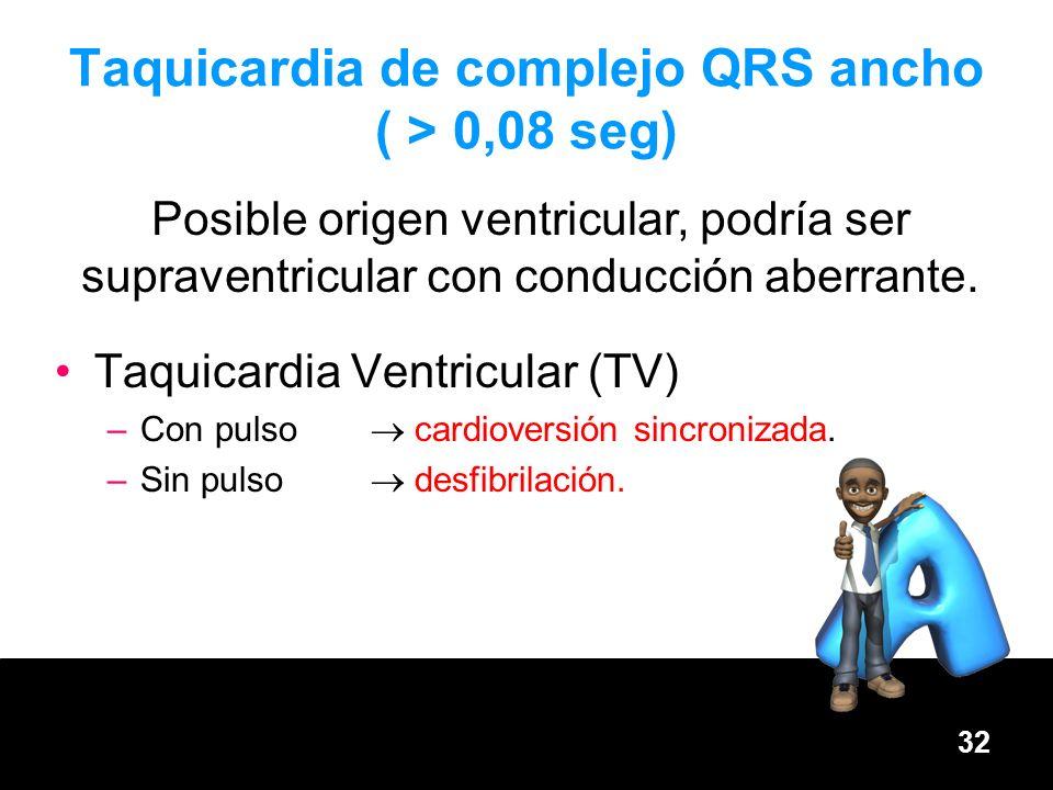 32 Taquicardia de complejo QRS ancho ( > 0,08 seg) Taquicardia Ventricular (TV) –Con pulso cardioversión sincronizada. –Sin pulso desfibrilación. Posi