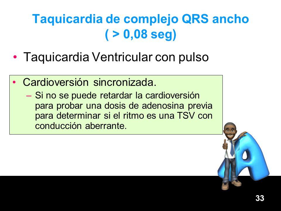 33 Taquicardia de complejo QRS ancho ( > 0,08 seg) Taquicardia Ventricular con pulso Cardioversión sincronizada. –Si no se puede retardar la cardiover