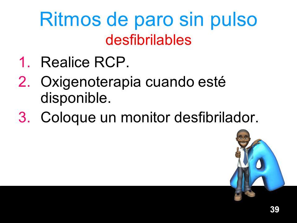 39 Ritmos de paro sin pulso desfibrilables 1.Realice RCP. 2.Oxigenoterapia cuando esté disponible. 3.Coloque un monitor desfibrilador.