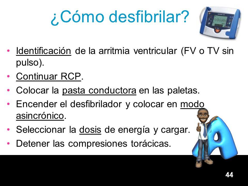 44 ¿Cómo desfibrilar? Identificación de la arritmia ventricular (FV o TV sin pulso). Continuar RCP. Colocar la pasta conductora en las paletas. Encend