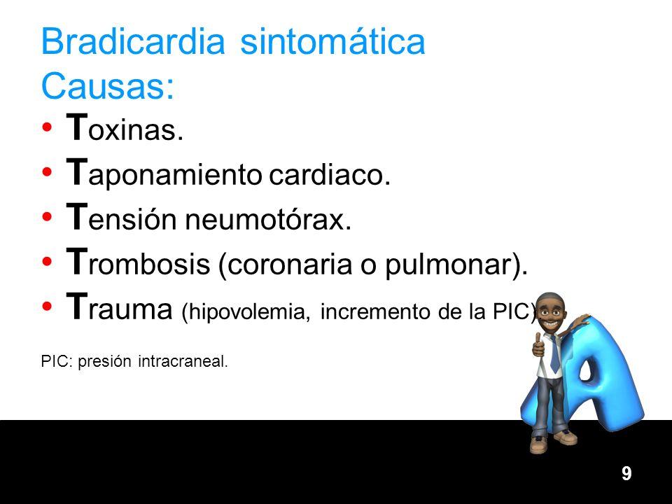 9 Bradicardia sintomática Causas: T oxinas. T aponamiento cardiaco. T ensión neumotórax. T rombosis (coronaria o pulmonar). T rauma (hipovolemia, incr