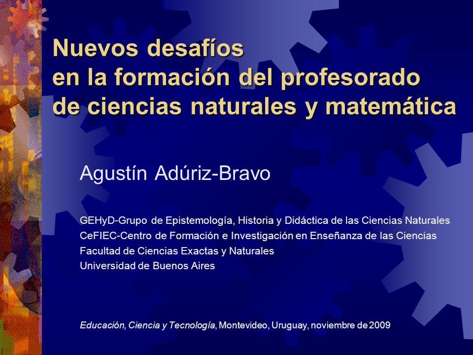 Nuevos desafíos en la formación del profesorado de ciencias naturales y matemática Agustín Adúriz-Bravo GEHyD-Grupo de Epistemología, Historia y Didác