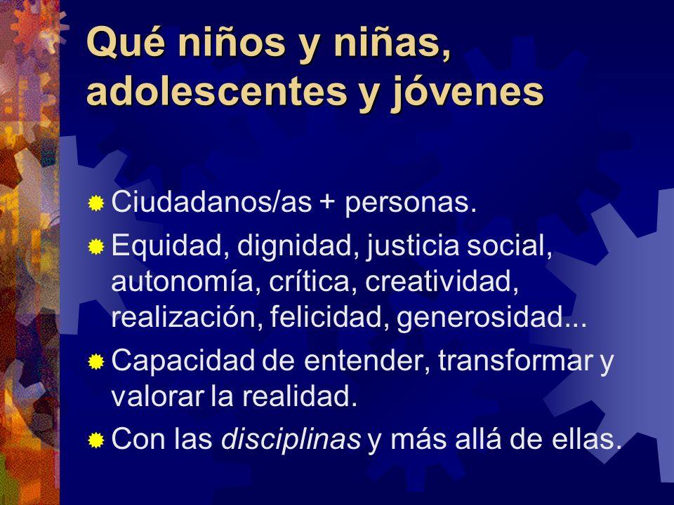 Qué niños y niñas, adolescentes y jóvenes Ciudadanos/as + personas. Equidad, dignidad, justicia social, autonomía, crítica, creatividad, realización,