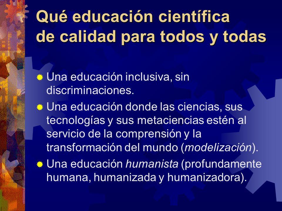 Qué educación científica de calidad para todos y todas Una educación inclusiva, sin discriminaciones. Una educación donde las ciencias, sus tecnología