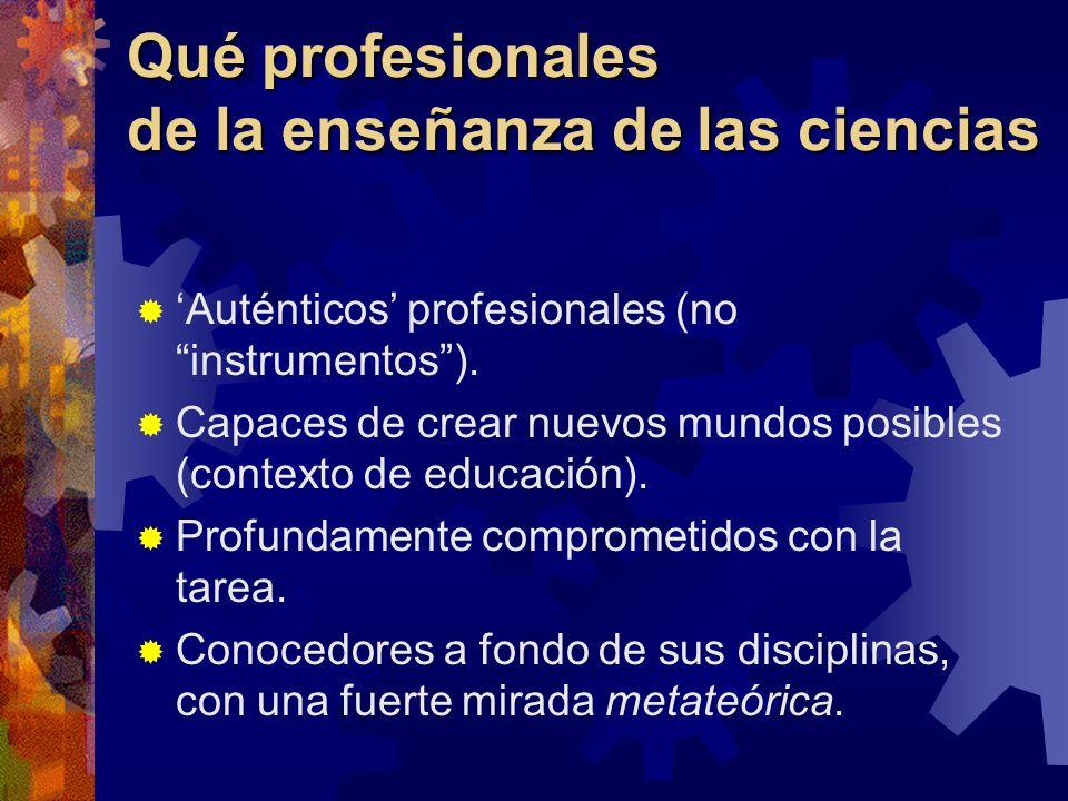 Qué profesionales de la enseñanza de las ciencias Auténticos profesionales (no instrumentos). Capaces de crear nuevos mundos posibles (contexto de edu