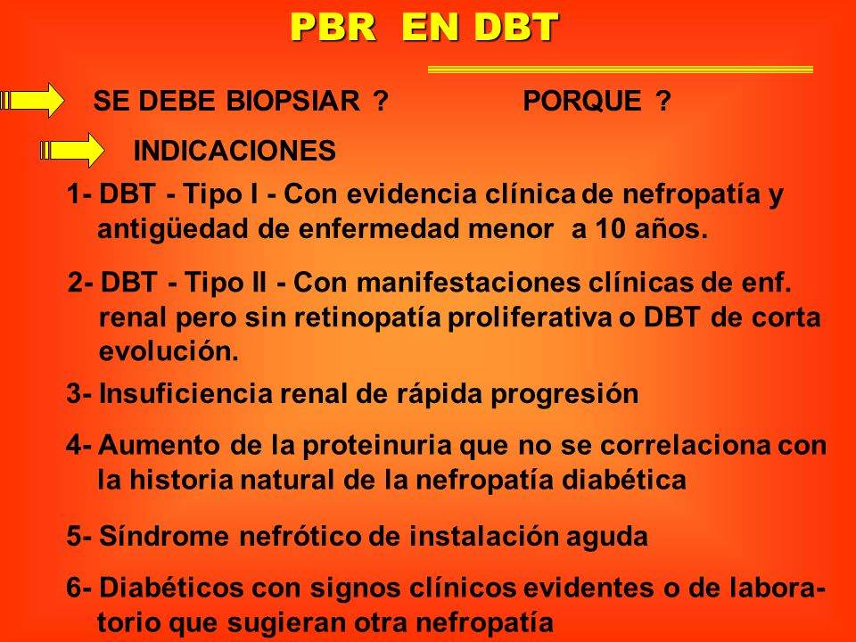 PBR EN DBT SE DEBE BIOPSIAR ? PORQUE ? 1- DBT - Tipo I - Con evidencia clínica de nefropatía y antigüedad de enfermedad menor a 10 años. 2- DBT - Tipo