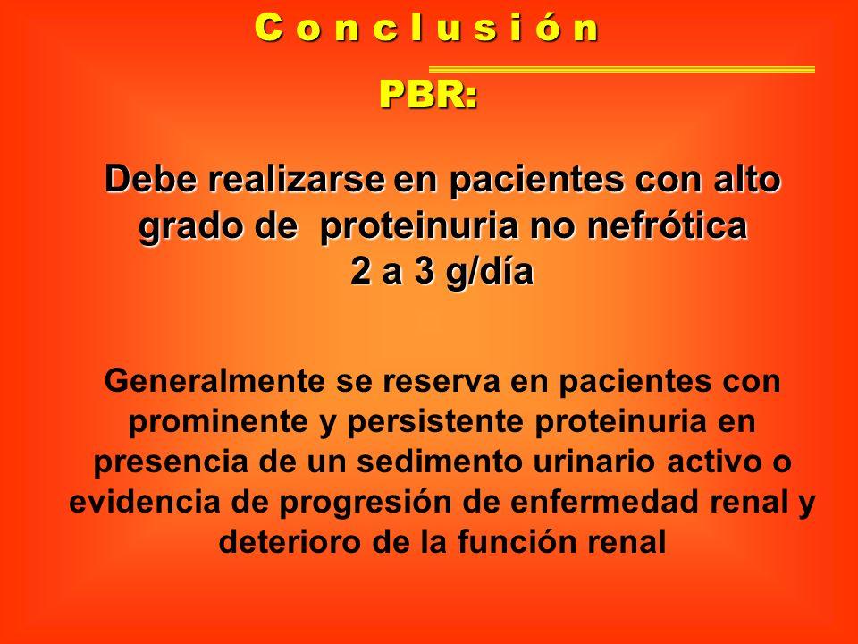 C o n c l u s i ó n Debe realizarse en pacientes con alto grado de proteinuria no nefrótica 2 a 3 g/día PBR: Generalmente se reserva en pacientes con