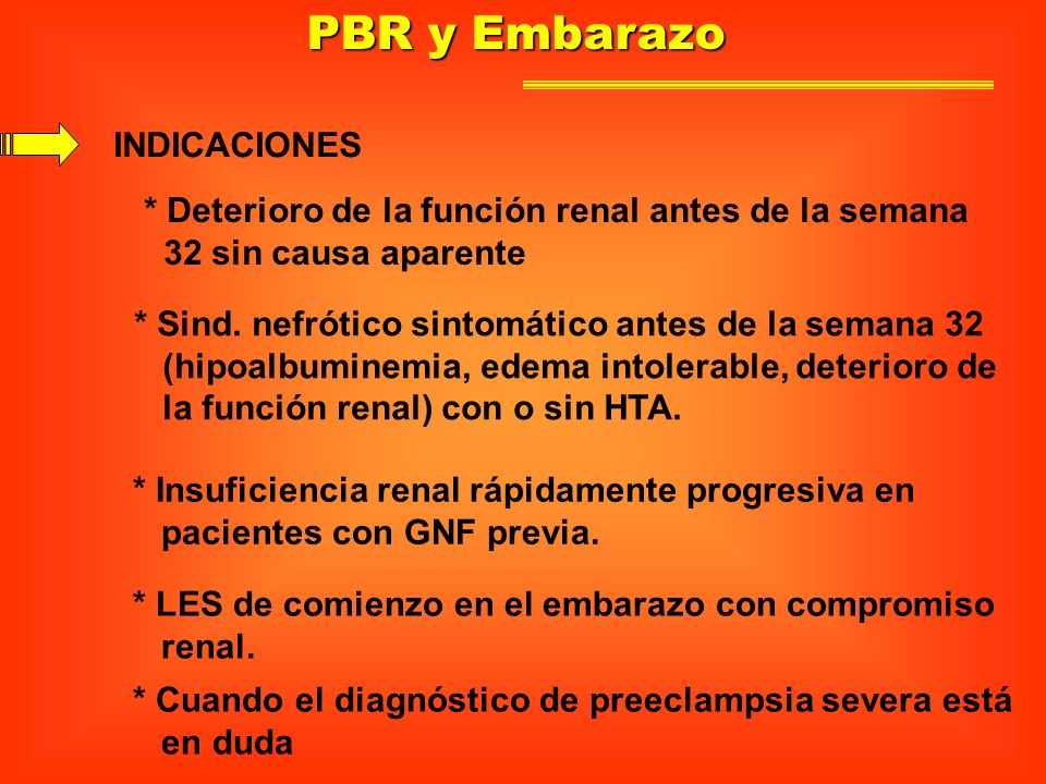 PBR y Embarazo INDICACIONES * Deterioro de la función renal antes de la semana 32 sin causa aparente * Sind. nefrótico sintomático antes de la semana