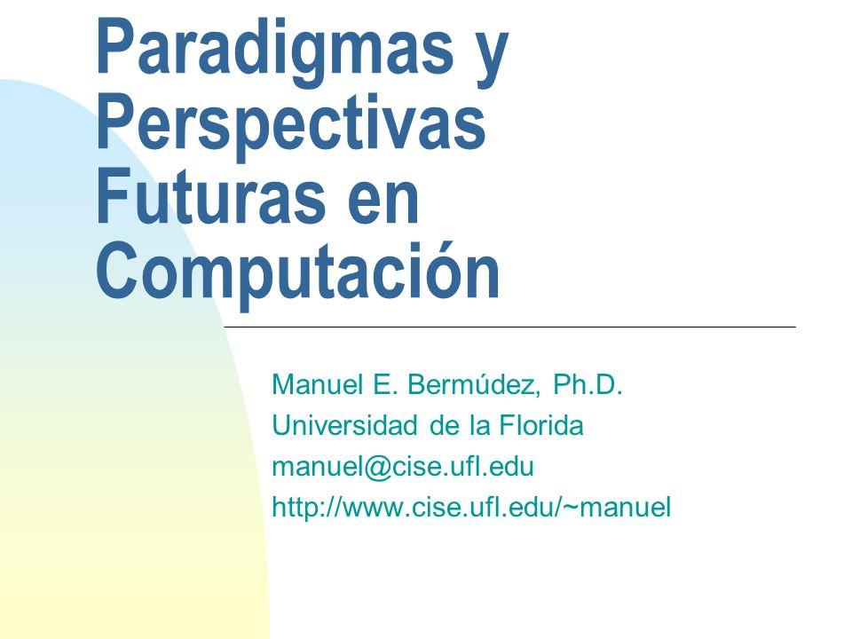 Paradigmas y Perspectivas Futuras en Computación Manuel E. Bermúdez, Ph.D. Universidad de la Florida manuel@cise.ufl.edu http://www.cise.ufl.edu/~manu