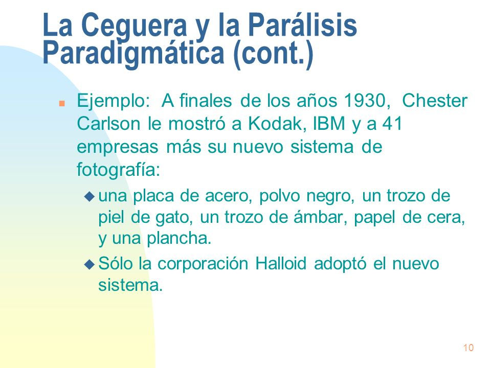 10 La Ceguera y la Parálisis Paradigmática (cont.) n Ejemplo: A finales de los años 1930, Chester Carlson le mostró a Kodak, IBM y a 41 empresas más s