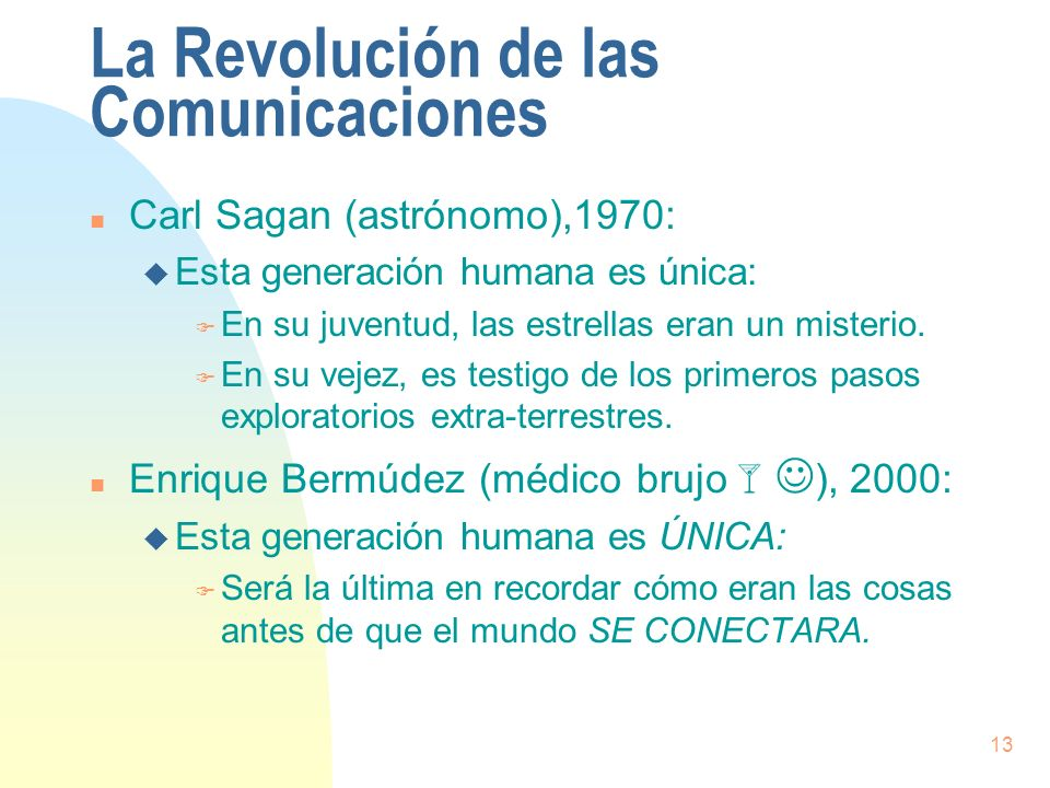 13 La Revolución de las Comunicaciones n Carl Sagan (astrónomo),1970: u Esta generación humana es única: F En su juventud, las estrellas eran un miste