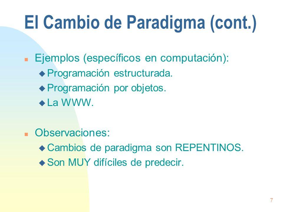 7 El Cambio de Paradigma (cont.) n Ejemplos (específicos en computación): u Programación estructurada. u Programación por objetos. u La WWW. n Observa