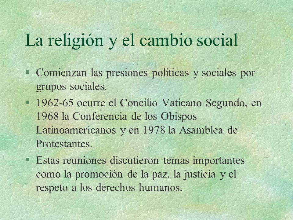 La religión y el cambio social §Comienzan las presiones políticas y sociales por grupos sociales. §1962-65 ocurre el Concilio Vaticano Segundo, en 196