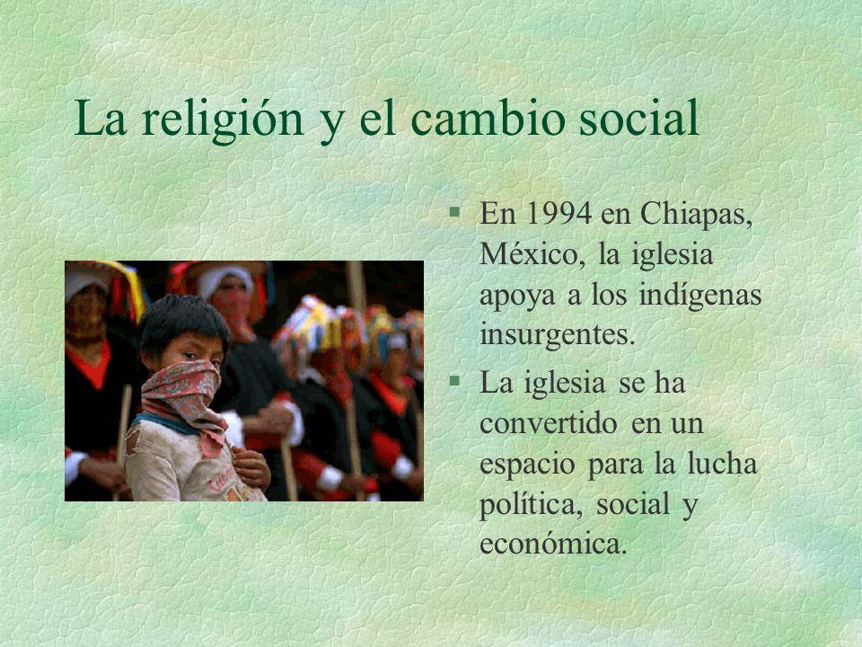 La religión y el cambio social §En 1994 en Chiapas, México, la iglesia apoya a los indígenas insurgentes. §La iglesia se ha convertido en un espacio p