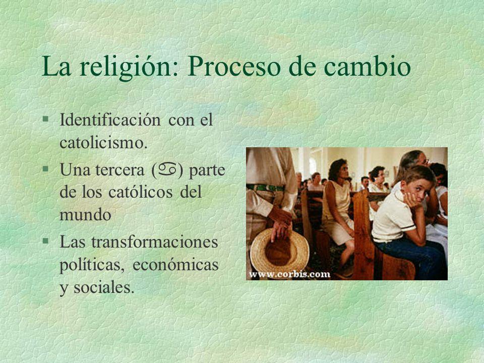 La religión: Proceso de cambio §Identificación con el catolicismo. Una tercera ( a ) parte de los católicos del mundo §Las transformaciones políticas,