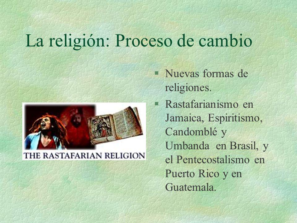 La religión: Proceso de cambio §Nuevas formas de religiones. §Rastafarianismo en Jamaica, Espiritismo, Candomblé y Umbanda en Brasil, y el Pentecostal