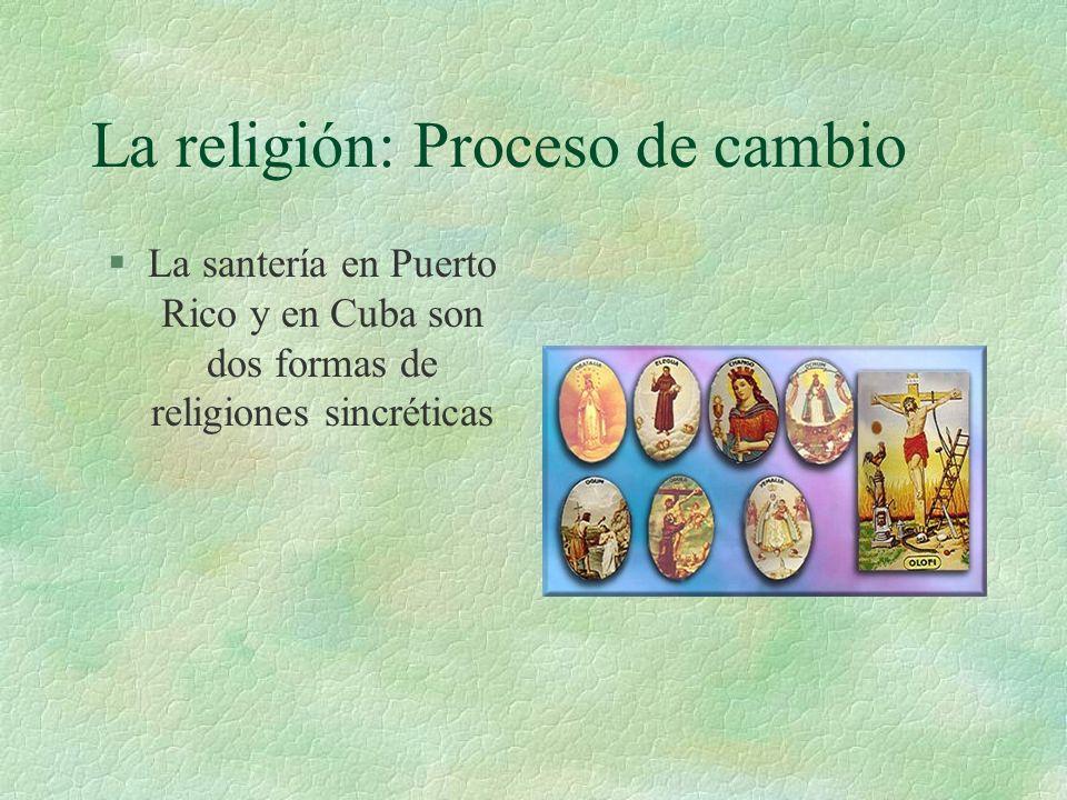 La religión: Proceso de cambio §La santería en Puerto Rico y en Cuba son dos formas de religiones sincréticas