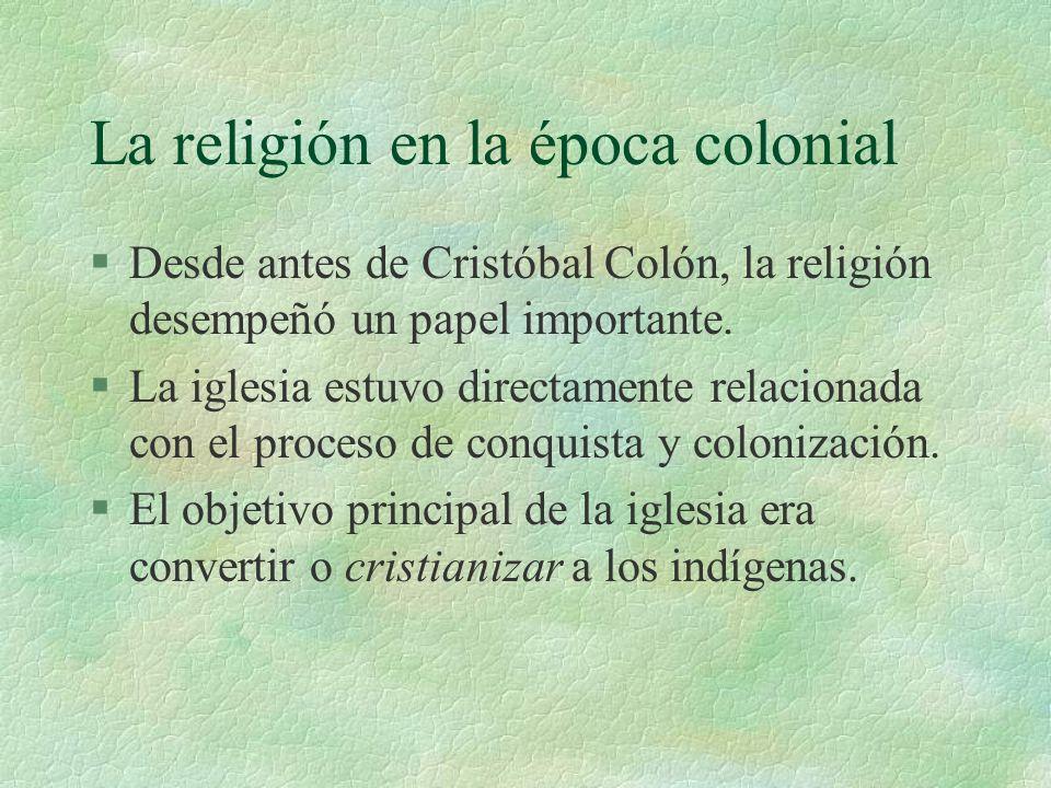 La religión en la época colonial §Desde antes de Cristóbal Colón, la religión desempeñó un papel importante. §La iglesia estuvo directamente relaciona
