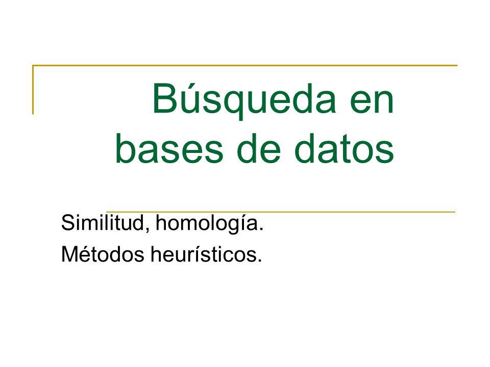 Búsqueda en bases de datos Similitud, homología. Métodos heurísticos.