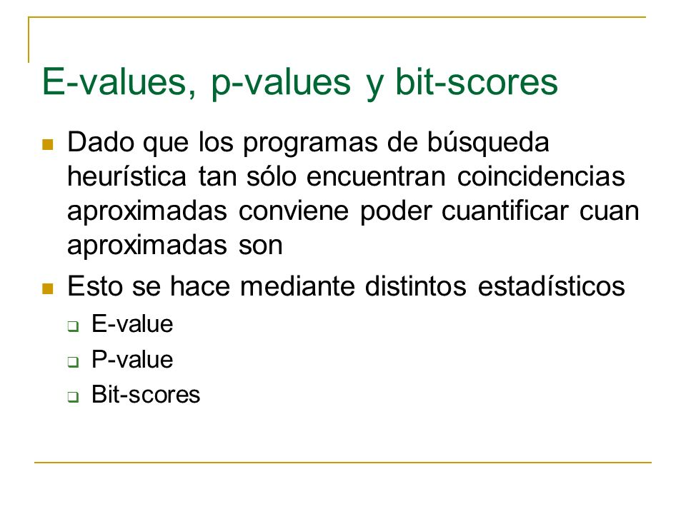 E-values, p-values y bit-scores Dado que los programas de búsqueda heurística tan sólo encuentran coincidencias aproximadas conviene poder cuantificar cuan aproximadas son Esto se hace mediante distintos estadísticos E-value P-value Bit-scores