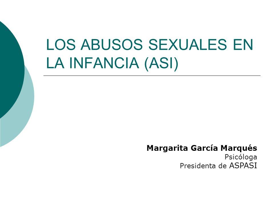 LOS ABUSOS SEXUALES EN LA INFANCIA (ASI) Margarita García Marqués Psicóloga Presidenta de ASPASI
