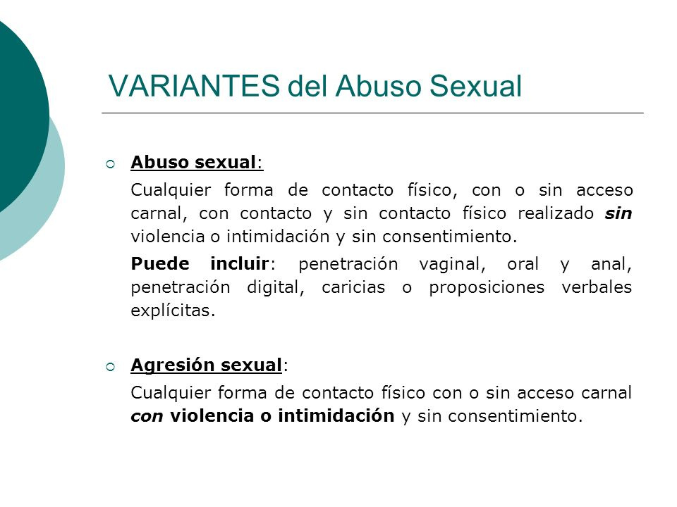 VARIANTES del Abuso Sexual Abuso sexual: Cualquier forma de contacto físico, con o sin acceso carnal, con contacto y sin contacto físico realizado sin