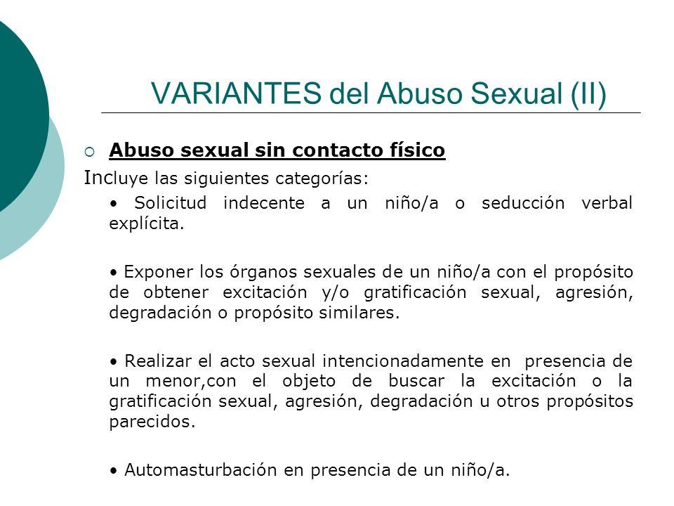 VARIANTES del Abuso Sexual (II) Abuso sexual sin contacto físico Inc luye las siguientes categorías: Solicitud indecente a un niño/a o seducción verba