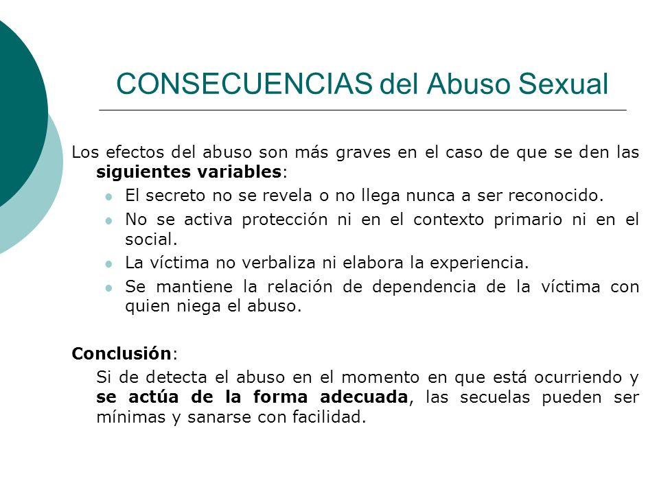 CONSECUENCIAS del Abuso Sexual Los efectos del abuso son más graves en el caso de que se den las siguientes variables: El secreto no se revela o no ll