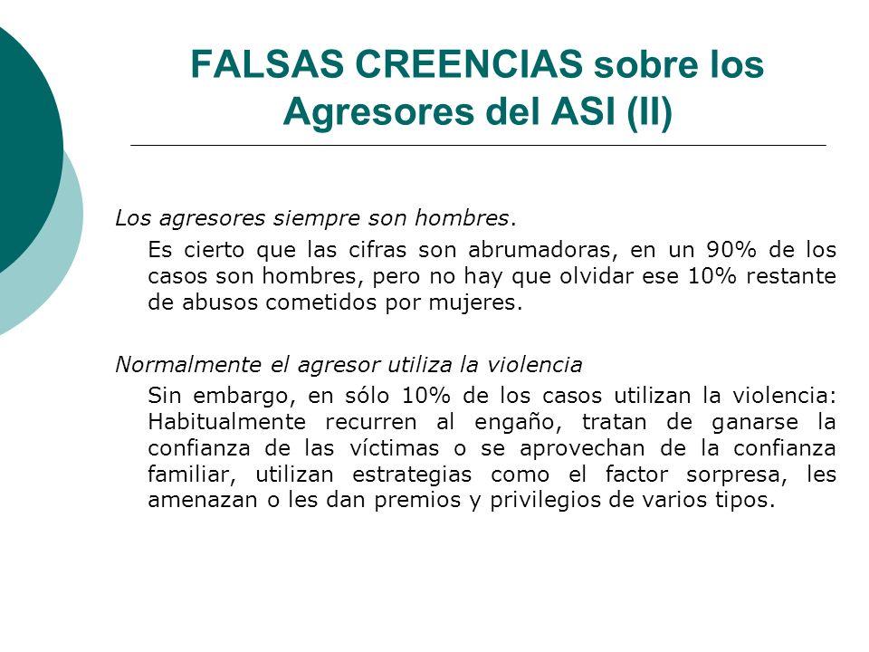 FALSAS CREENCIAS sobre los Agresores del ASI (II) Los agresores siempre son hombres. Es cierto que las cifras son abrumadoras, en un 90% de los casos