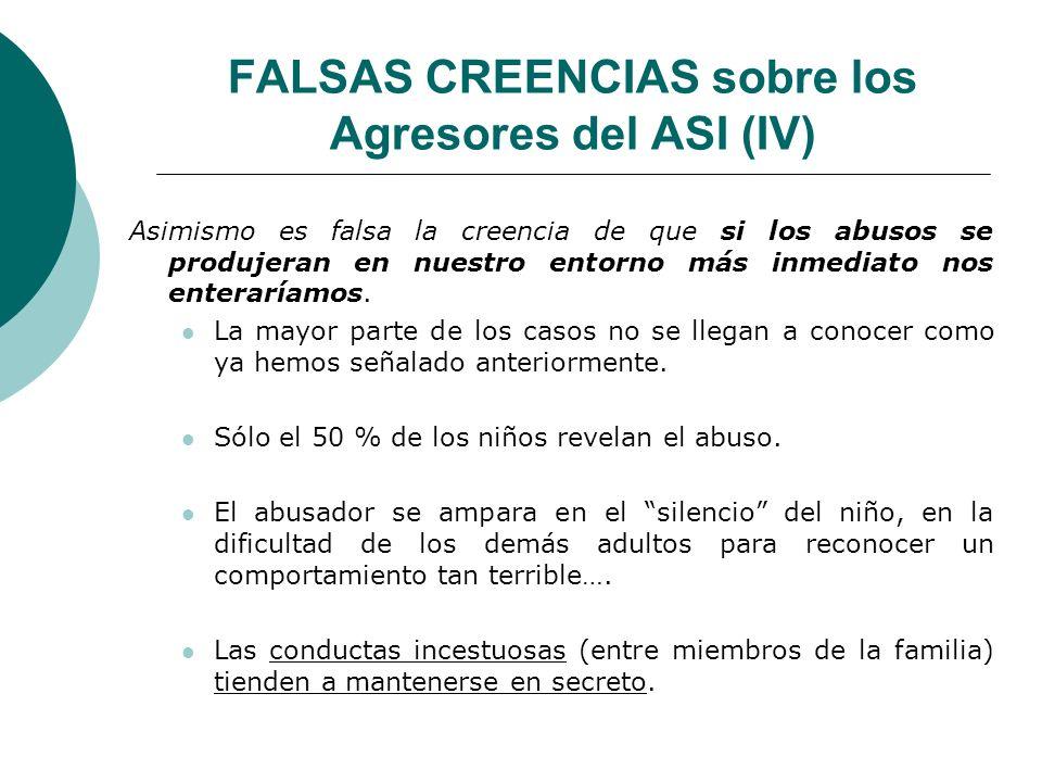 FALSAS CREENCIAS sobre los Agresores del ASI (IV) Asimismo es falsa la creencia de que si los abusos se produjeran en nuestro entorno más inmediato no