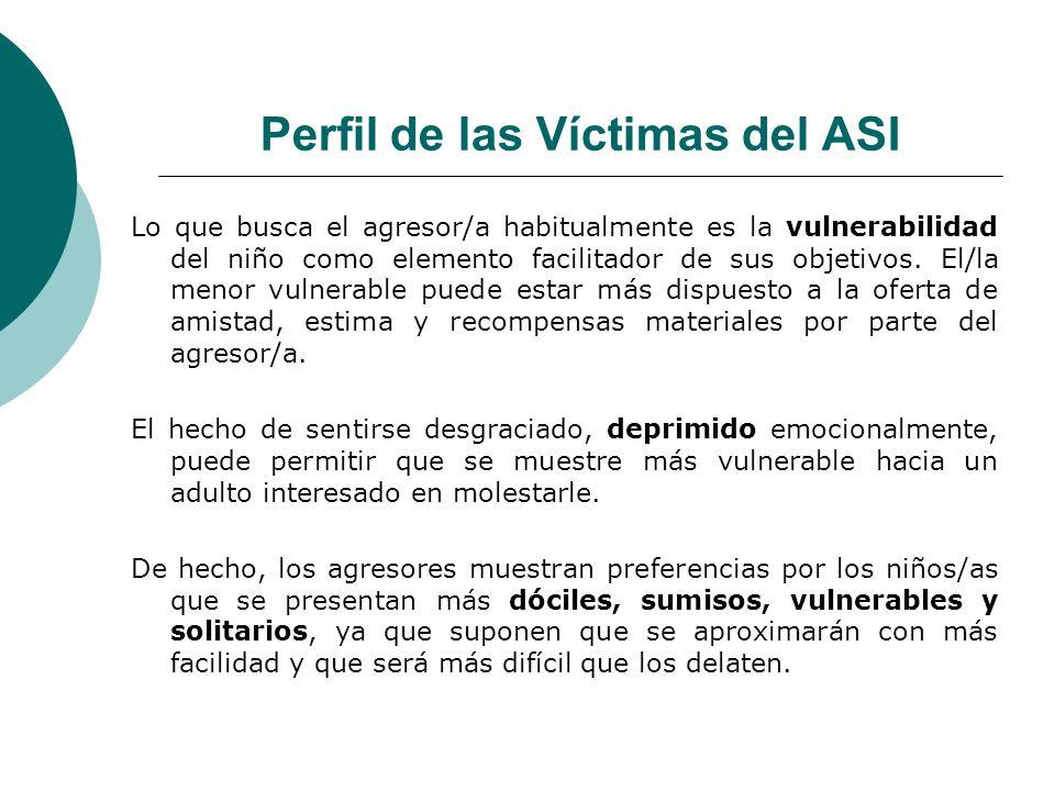 Perfil de las Víctimas del ASI Lo que busca el agresor/a habitualmente es la vulnerabilidad del niño como elemento facilitador de sus objetivos. El/la