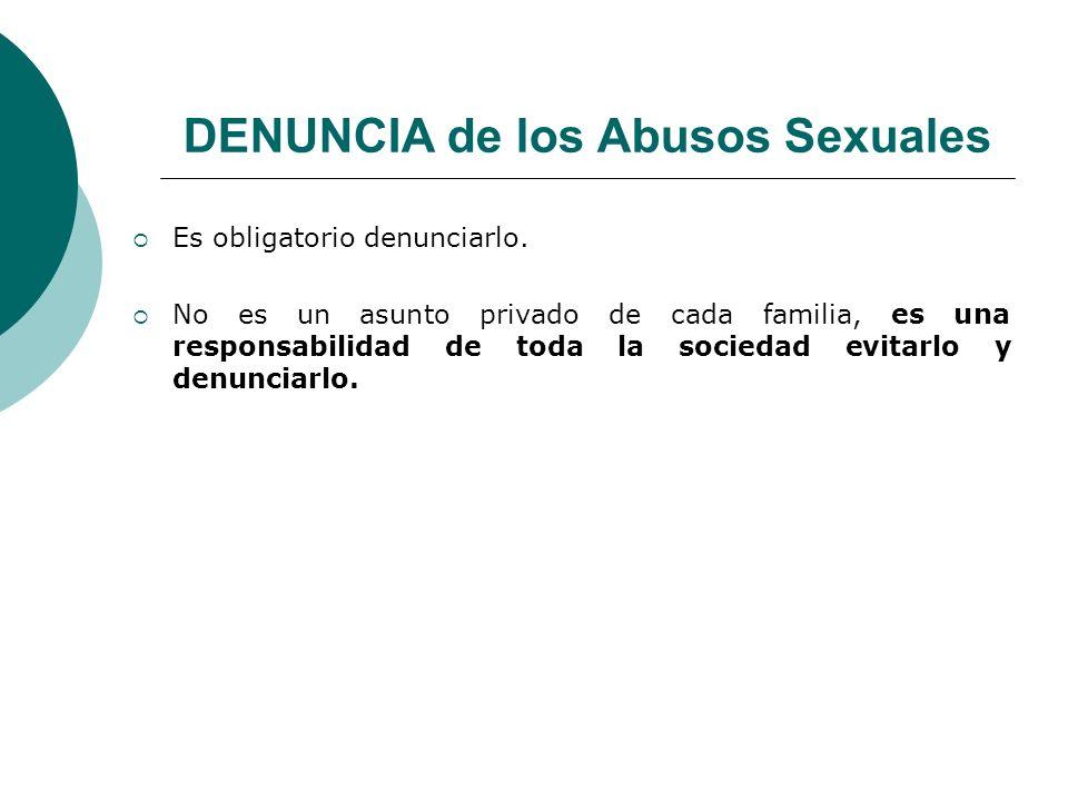 DENUNCIA de los Abusos Sexuales Es obligatorio denunciarlo. No es un asunto privado de cada familia, es una responsabilidad de toda la sociedad evitar