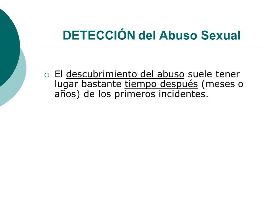 DETECCIÓN del Abuso Sexual El descubrimiento del abuso suele tener lugar bastante tiempo después (meses o años) de los primeros incidentes.