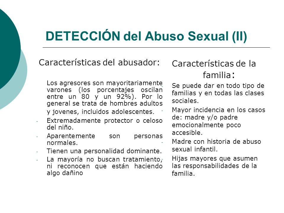 DETECCIÓN del Abuso Sexual (II) Características del abusador: Los agresores son mayoritariamente varones (los porcentajes oscilan entre un 80 y un 92%